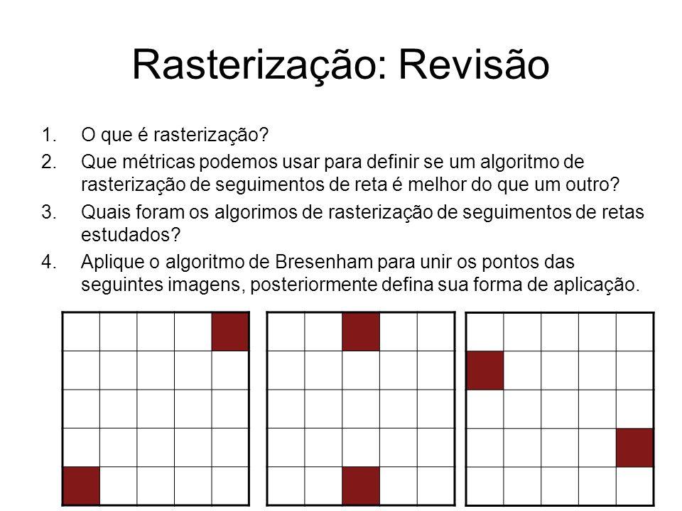 Rasterização: Revisão 1.O que é rasterização? 2.Que métricas podemos usar para definir se um algoritmo de rasterização de seguimentos de reta é melhor