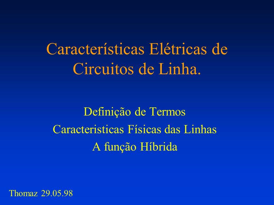 Características Elétricas de Circuitos de Linha. Definição de Termos Caracteristicas Físicas das Linhas A função Híbrida Thomaz 29.05.98