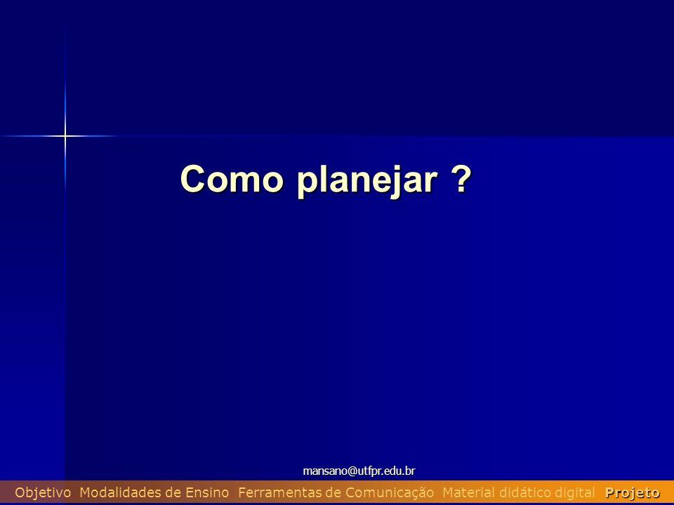 mansano@utfpr.edu.br Projeto Objetivo Modalidades de Ensino Ferramentas de Comunicação Material didático digital Projeto Como planejar ?