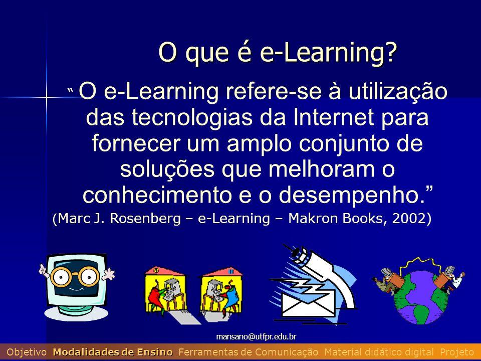 mansano@utfpr.edu.br O que é e-Learning? O e-Learning refere-se à utilização das tecnologias da Internet para fornecer um amplo conjunto de soluções q