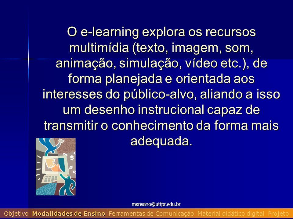 mansano@utfpr.edu.br O e-learning explora os recursos multimídia (texto, imagem, som, animação, simulação, vídeo etc.), de forma planejada e orientada