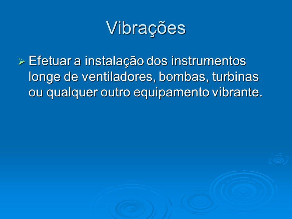 Vibrações Efetuar a instalação dos instrumentos longe de ventiladores, bombas, turbinas ou qualquer outro equipamento vibrante. Efetuar a instalação d