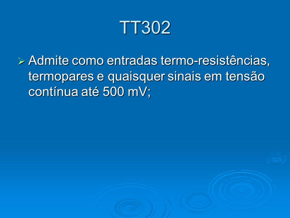 TT302 Admite como entradas termo-resistências, termopares e quaisquer sinais em tensão contínua até 500 mV; Admite como entradas termo-resistências, t