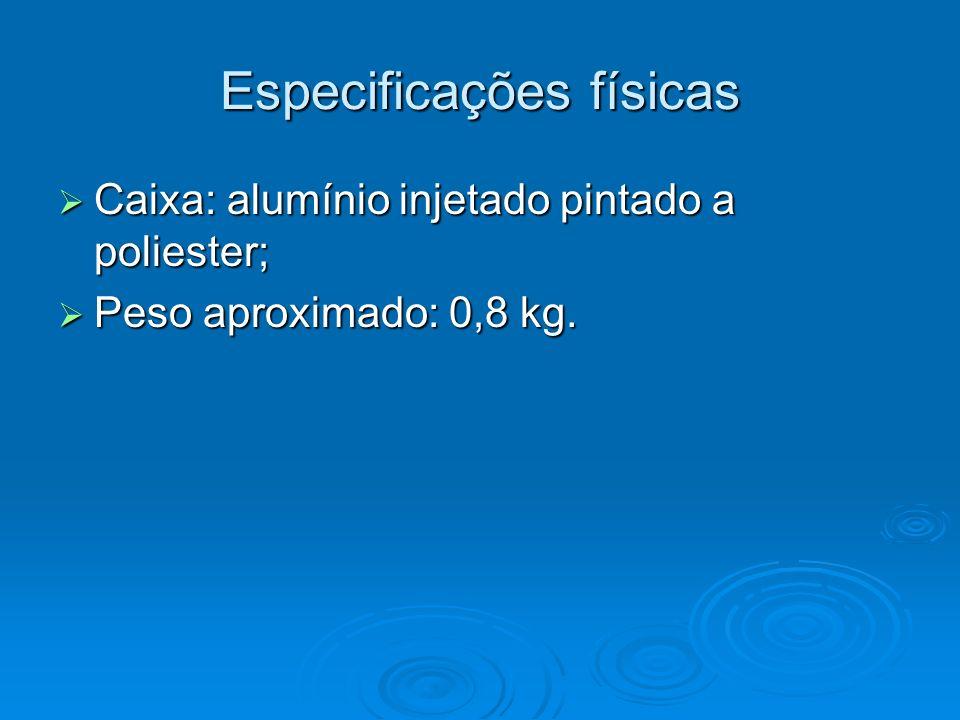 Especificações físicas Caixa: alumínio injetado pintado a poliester; Caixa: alumínio injetado pintado a poliester; Peso aproximado: 0,8 kg. Peso aprox