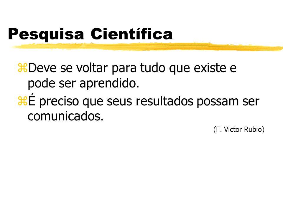Pesquisa Científica zDeve se voltar para tudo que existe e pode ser aprendido. zÉ preciso que seus resultados possam ser comunicados. (F. Victor Rubio