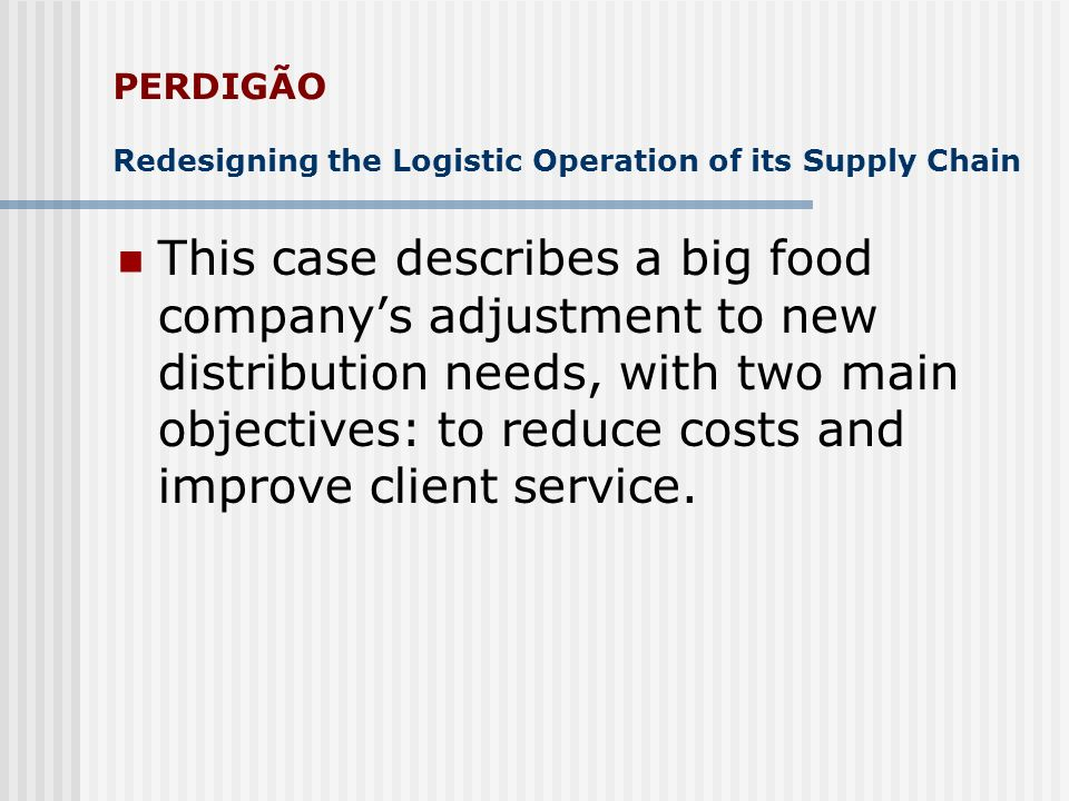 PERDIGÃO Redesigning the Logistic Operation of its Supply Chain This case describes a big food companys adjustment to new distribution needs, with two main objectives: to reduce costs and improve client service.