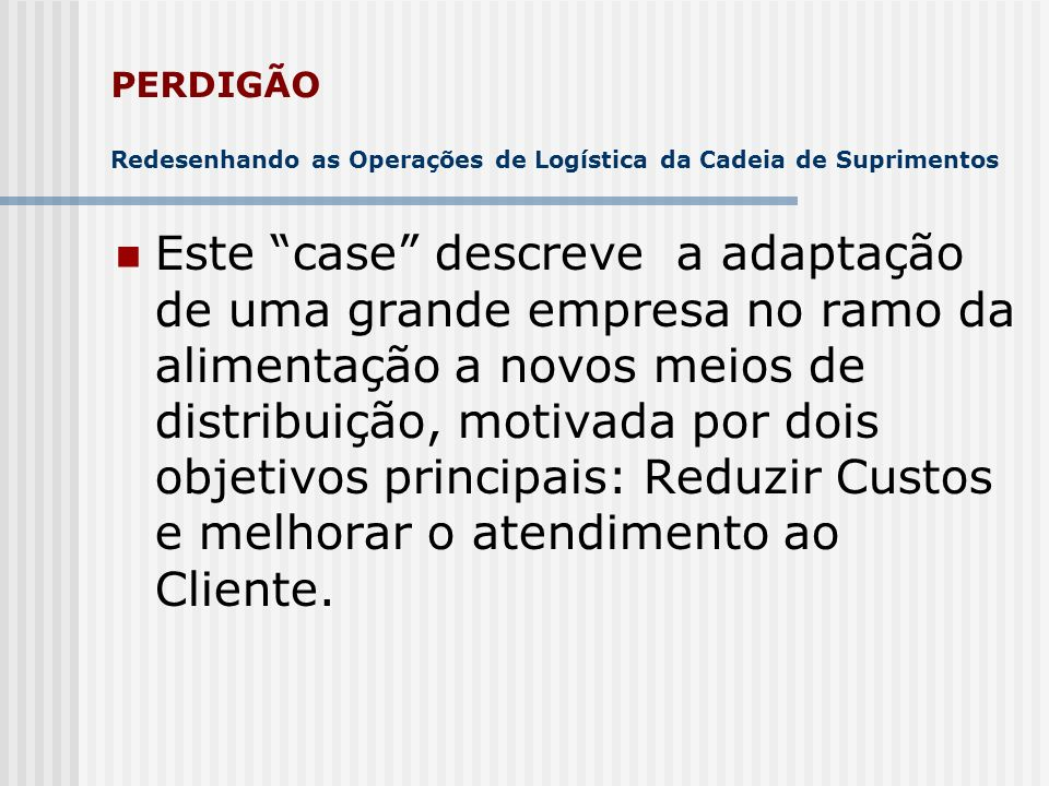 PERDIGÃO Redesigning the Logistic Operation of its Supply Chain This case describes a big food companys adjustment to new distribution needs, with two