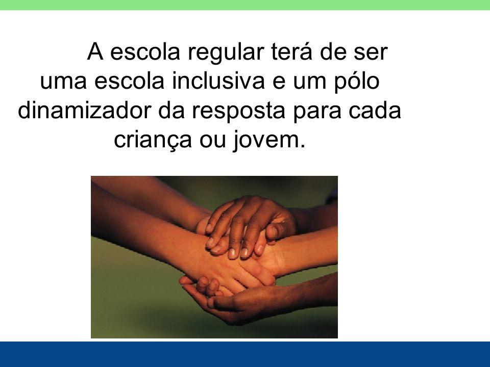 A escola regular terá de ser uma escola inclusiva e um pólo dinamizador da resposta para cada criança ou jovem.