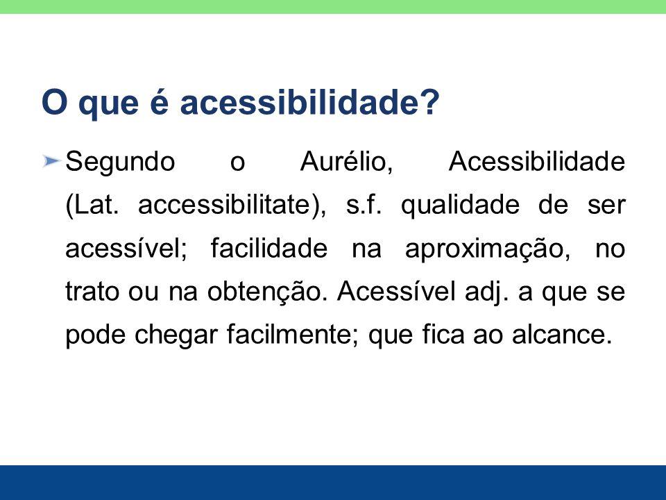 O que é acessibilidade? Segundo o Aurélio, Acessibilidade (Lat. accessibilitate), s.f. qualidade de ser acessível; facilidade na aproximação, no trato