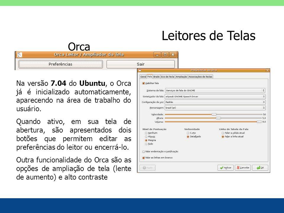 Leitores de Telas Na versão 7.04 do Ubuntu, o Orca já é inicializado automaticamente, aparecendo na área de trabalho do usuário. Quando ativo, em sua