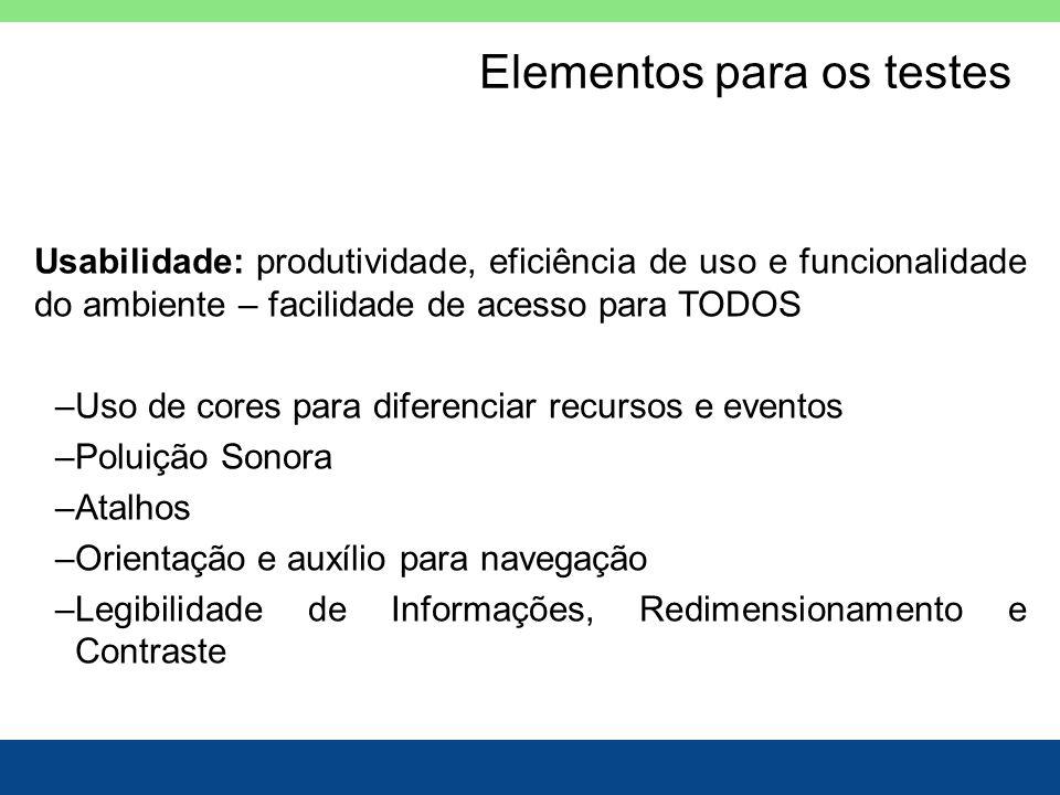 Elementos para os testes Usabilidade: produtividade, eficiência de uso e funcionalidade do ambiente – facilidade de acesso para TODOS –Uso de cores pa