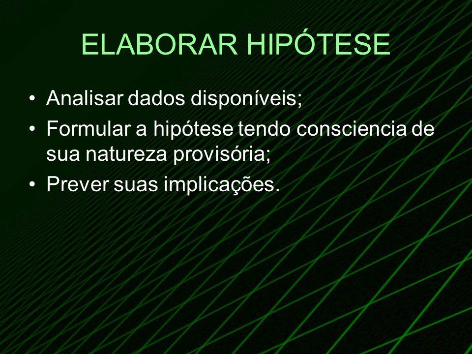 ELABORAR HIPÓTESE Analisar dados disponíveis; Formular a hipótese tendo consciencia de sua natureza provisória; Prever suas implicações.
