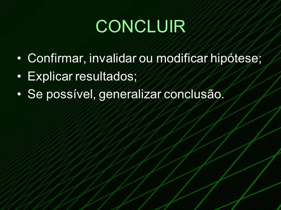 CONCLUIR Confirmar, invalidar ou modificar hipótese; Explicar resultados; Se possível, generalizar conclusão.