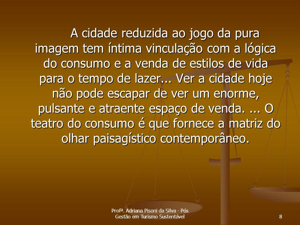 Profª. Adriana Pisoni da Silva - Pós Gestão em Turismo Sustentável8 A cidade reduzida ao jogo da pura imagem tem íntima vinculação com a lógica do con