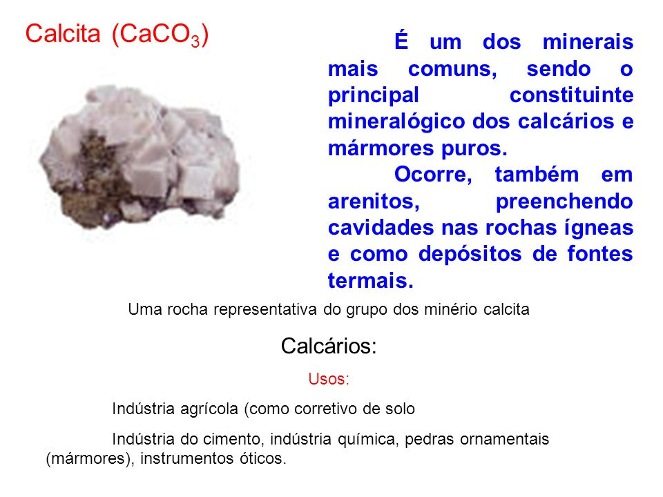 Uma rocha representativa do grupo dos minério calcita Calcários: Usos: Indústria agrícola (como corretivo de solo Indústria do cimento, indústria quím