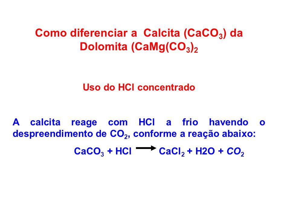 Como diferenciar a Calcita (CaCO 3 ) da Dolomita (CaMg(CO 3 ) 2 Uso do HCl concentrado A calcita reage com HCl a frio havendo o despreendimento de CO