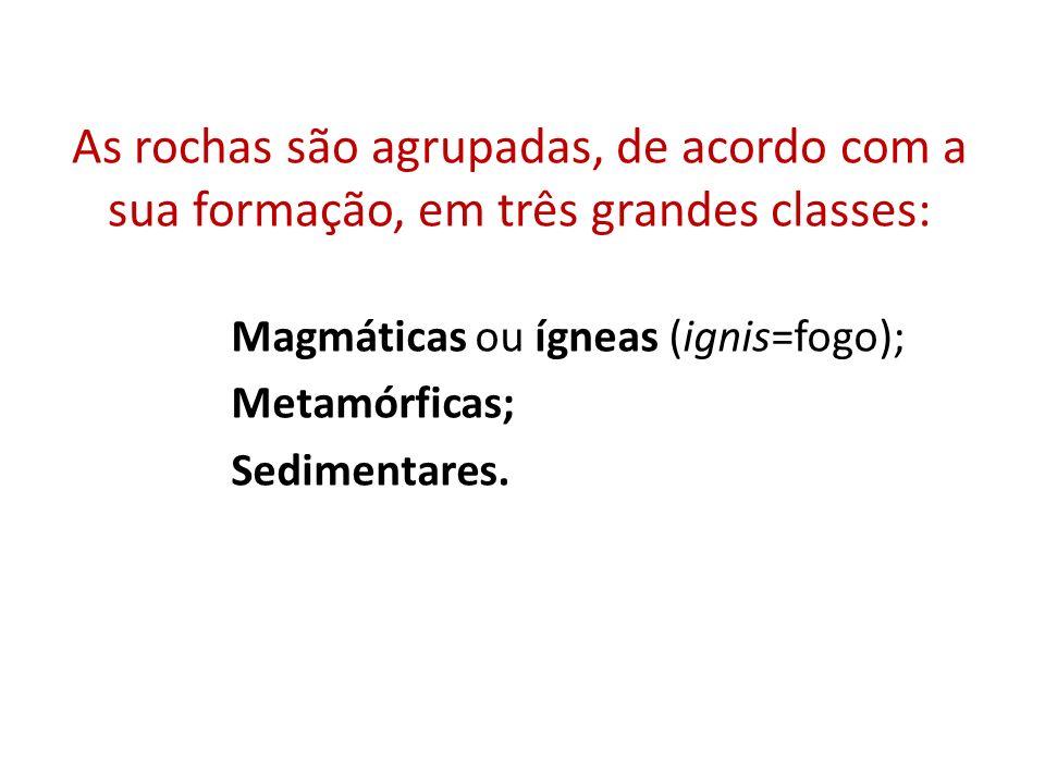 As rochas são agrupadas, de acordo com a sua formação, em três grandes classes: Magmáticas ou ígneas (ignis=fogo); Metamórficas; Sedimentares.