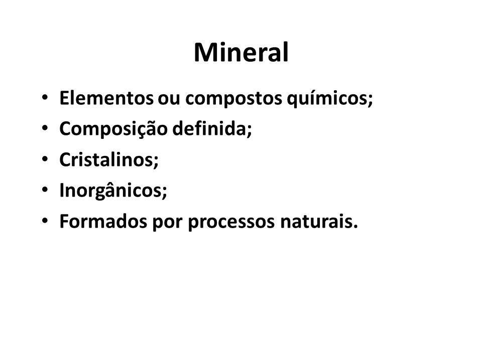 Mineral Elementos ou compostos químicos; Composição definida; Cristalinos; Inorgânicos; Formados por processos naturais.