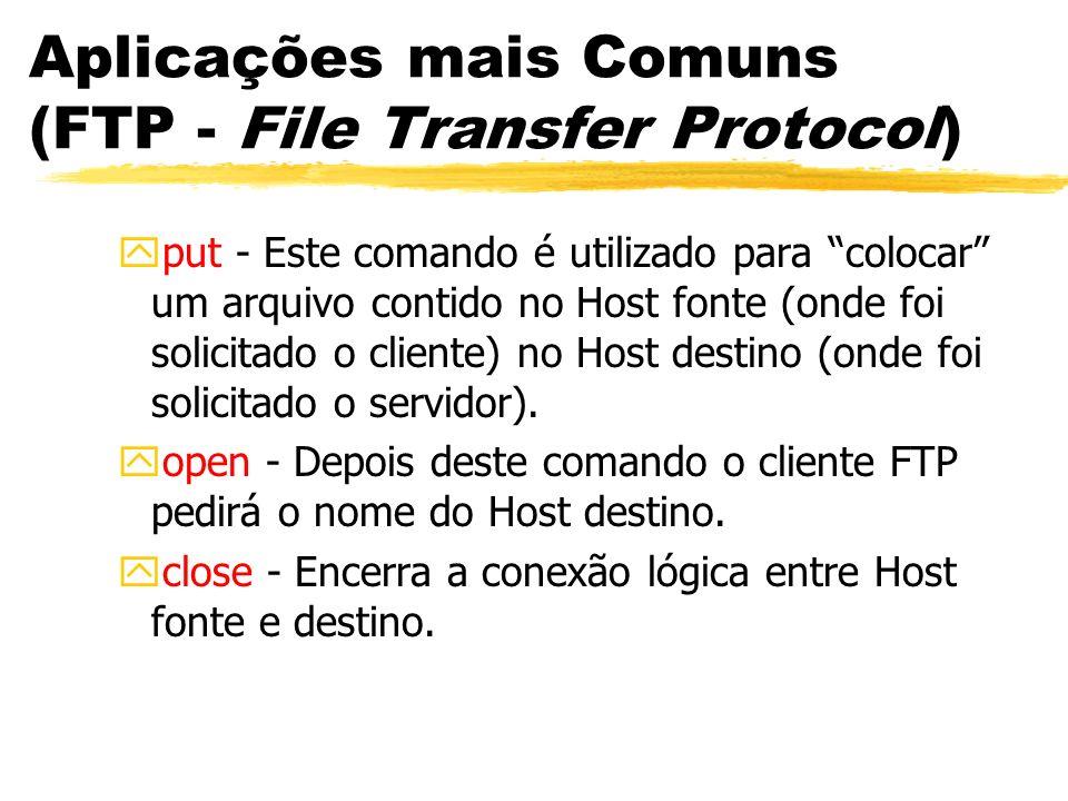 Aplicações mais Comuns (FTP - File Transfer Protocol) yput - Este comando é utilizado para colocar um arquivo contido no Host fonte (onde foi solicita