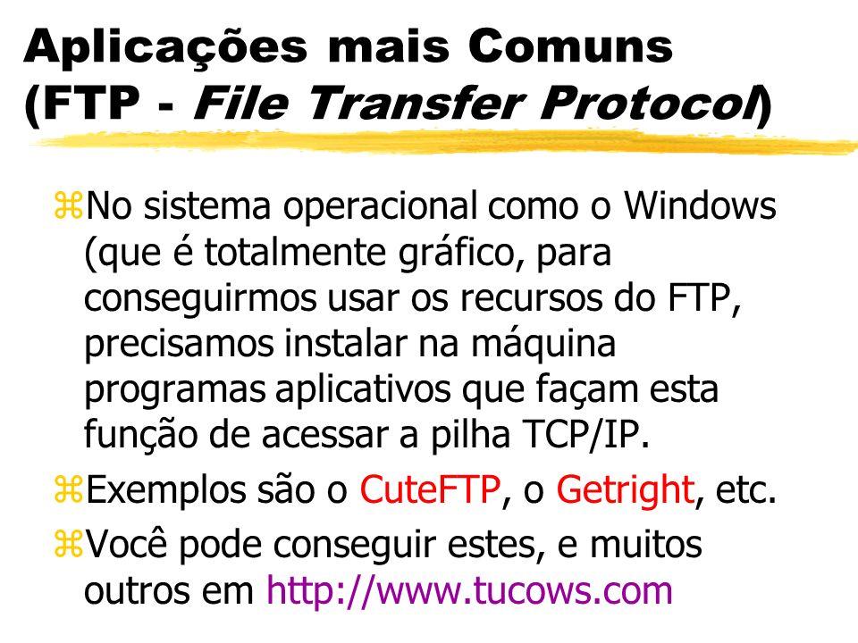 Aplicações mais Comuns (FTP - File Transfer Protocol) zNo sistema operacional como o Windows (que é totalmente gráfico, para conseguirmos usar os recu