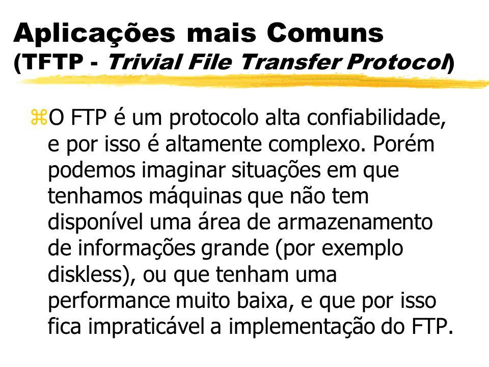 Aplicações mais Comuns (TFTP - Trivial File Transfer Protocol) zO FTP é um protocolo alta confiabilidade, e por isso é altamente complexo. Porém podem