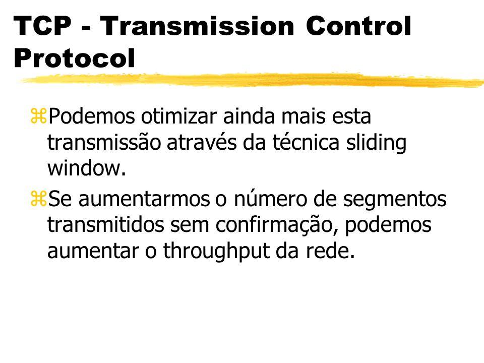 TCP - Transmission Control Protocol zPodemos otimizar ainda mais esta transmissão através da técnica sliding window. zSe aumentarmos o número de segme