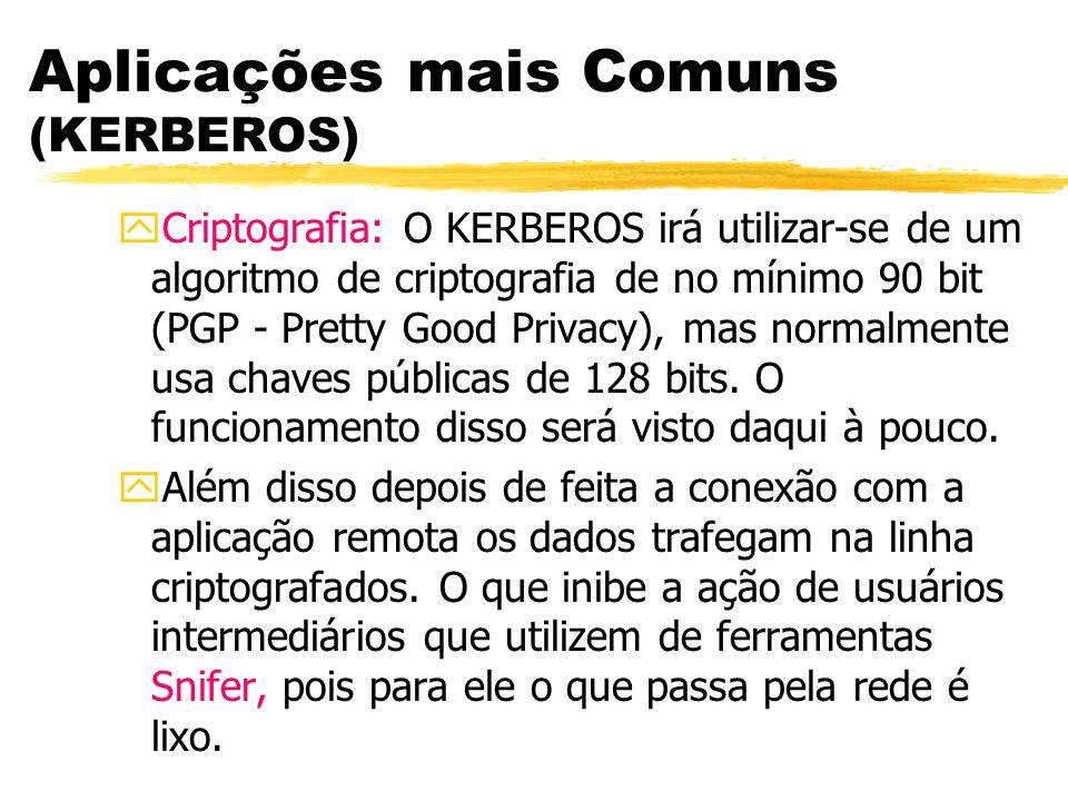 Aplicações mais Comuns (KERBEROS) yCriptografia: O KERBEROS irá utilizar-se de um algoritmo de criptografia de no mínimo 90 bit (PGP - Pretty Good Pri