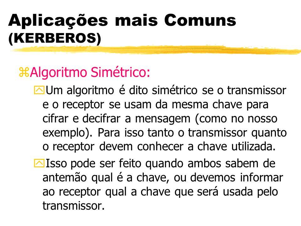 Aplicações mais Comuns (KERBEROS) zAlgoritmo Simétrico: yUm algoritmo é dito simétrico se o transmissor e o receptor se usam da mesma chave para cifra
