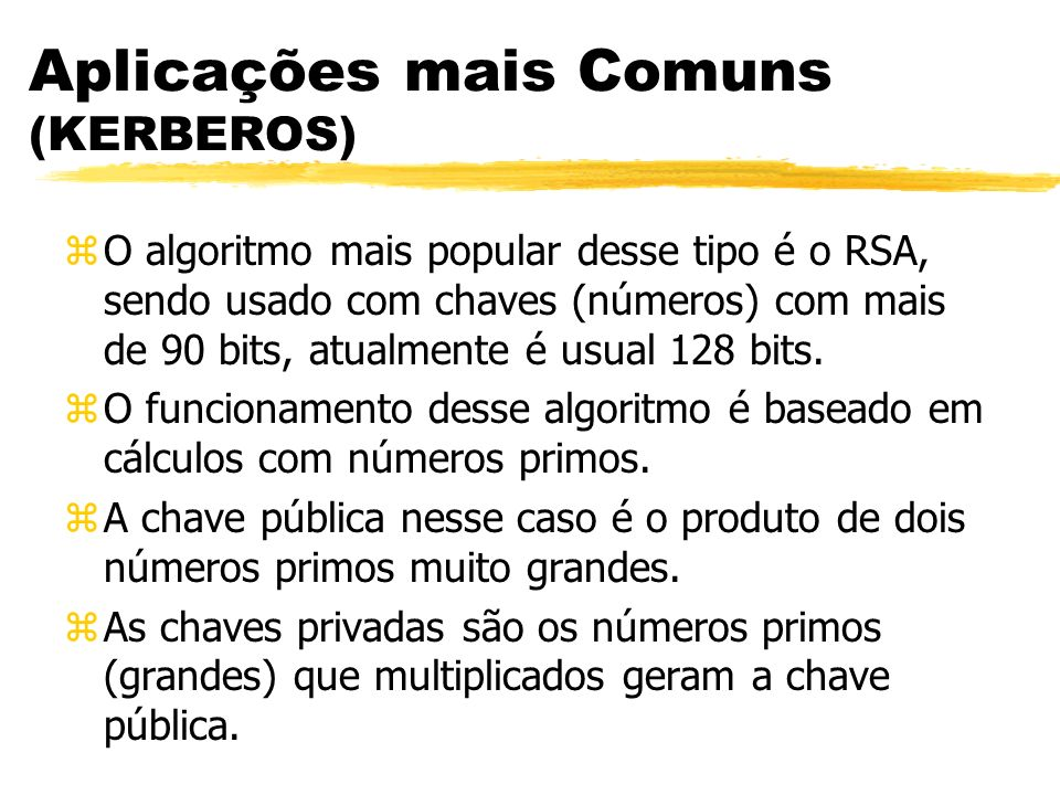 Aplicações mais Comuns (KERBEROS) zO algoritmo mais popular desse tipo é o RSA, sendo usado com chaves (números) com mais de 90 bits, atualmente é usu