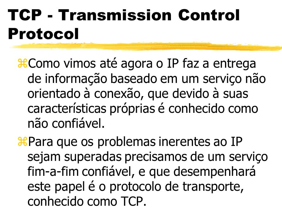 TCP - Transmission Control Protocol zO TCP (Transmission Control Protocol - Protocolo de Controle de Transmissão), não é o único protocolo de transporte do modelo TCP/IP, além dele temos o UDP, que será estudado mais tarde.