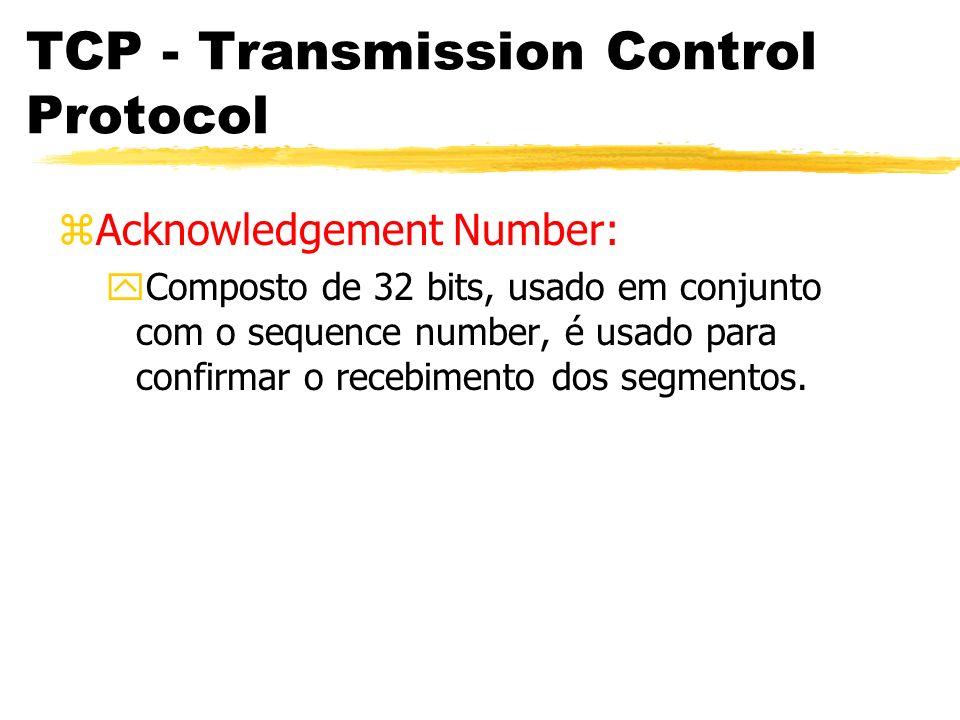 TCP - Transmission Control Protocol zAcknowledgement Number: yComposto de 32 bits, usado em conjunto com o sequence number, é usado para confirmar o r