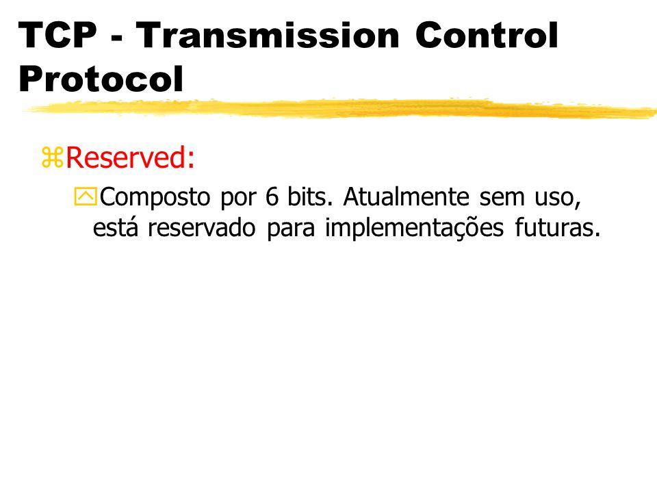 TCP - Transmission Control Protocol zReserved: yComposto por 6 bits. Atualmente sem uso, está reservado para implementações futuras.