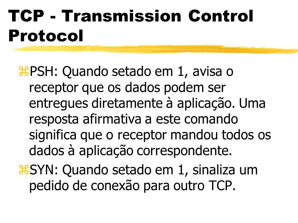 TCP - Transmission Control Protocol zPSH: Quando setado em 1, avisa o receptor que os dados podem ser entregues diretamente à aplicação. Uma resposta