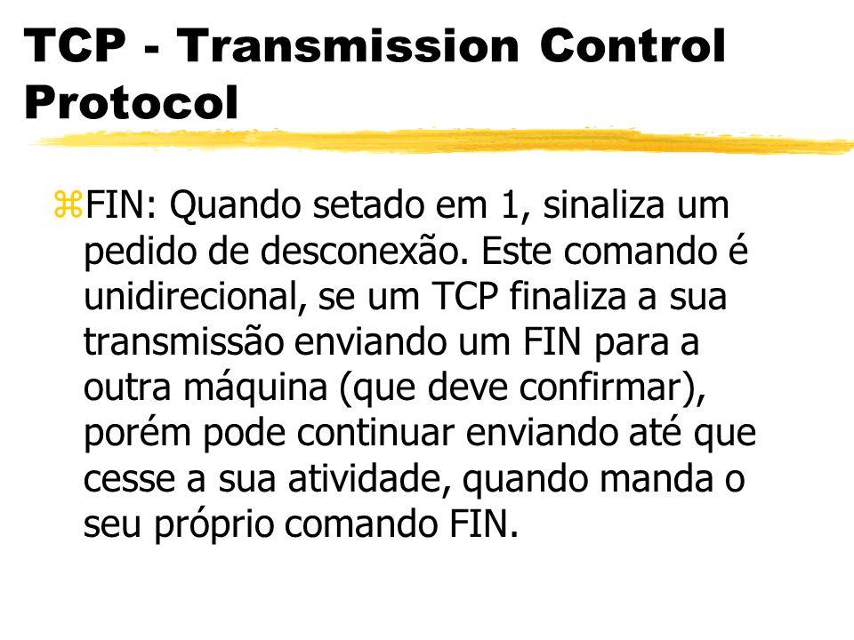 TCP - Transmission Control Protocol zFIN: Quando setado em 1, sinaliza um pedido de desconexão. Este comando é unidirecional, se um TCP finaliza a sua