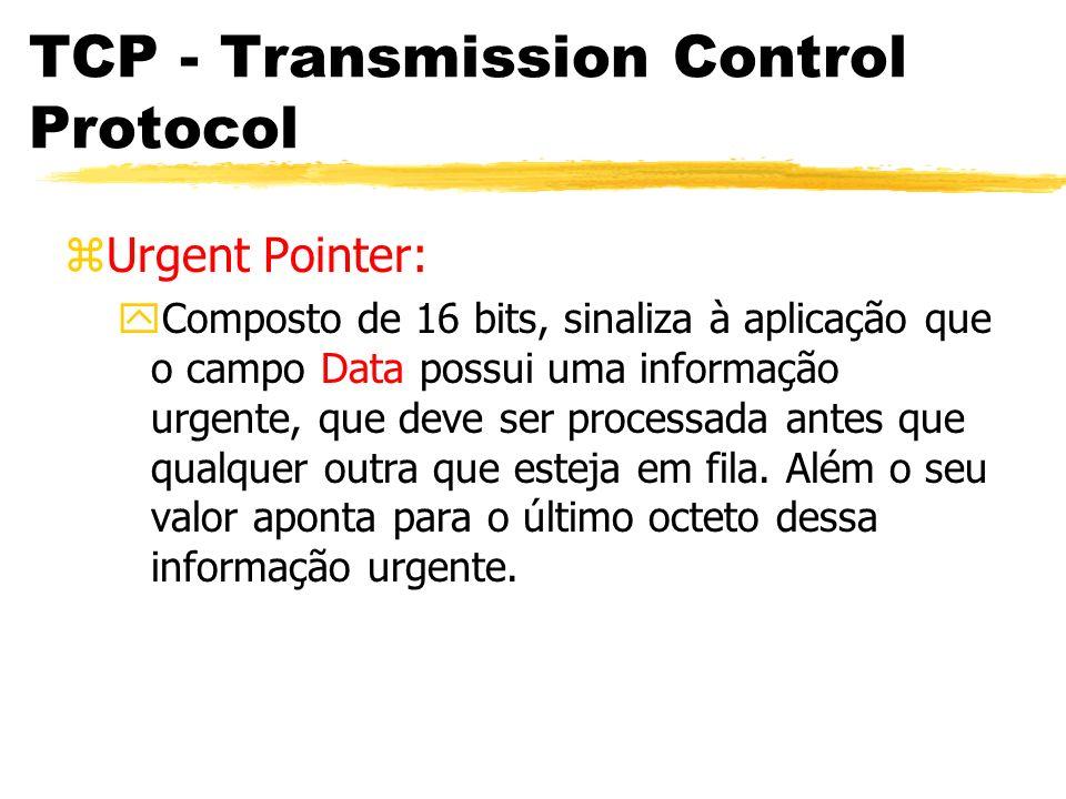 TCP - Transmission Control Protocol zUrgent Pointer: yComposto de 16 bits, sinaliza à aplicação que o campo Data possui uma informação urgente, que de