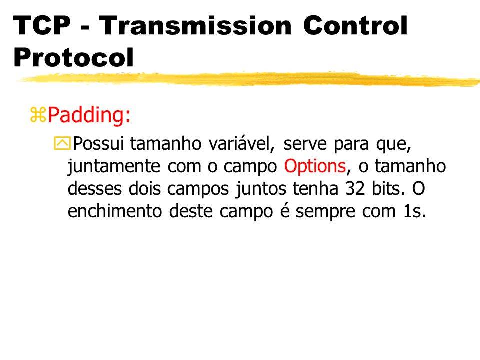 TCP - Transmission Control Protocol zPadding: yPossui tamanho variável, serve para que, juntamente com o campo Options, o tamanho desses dois campos j