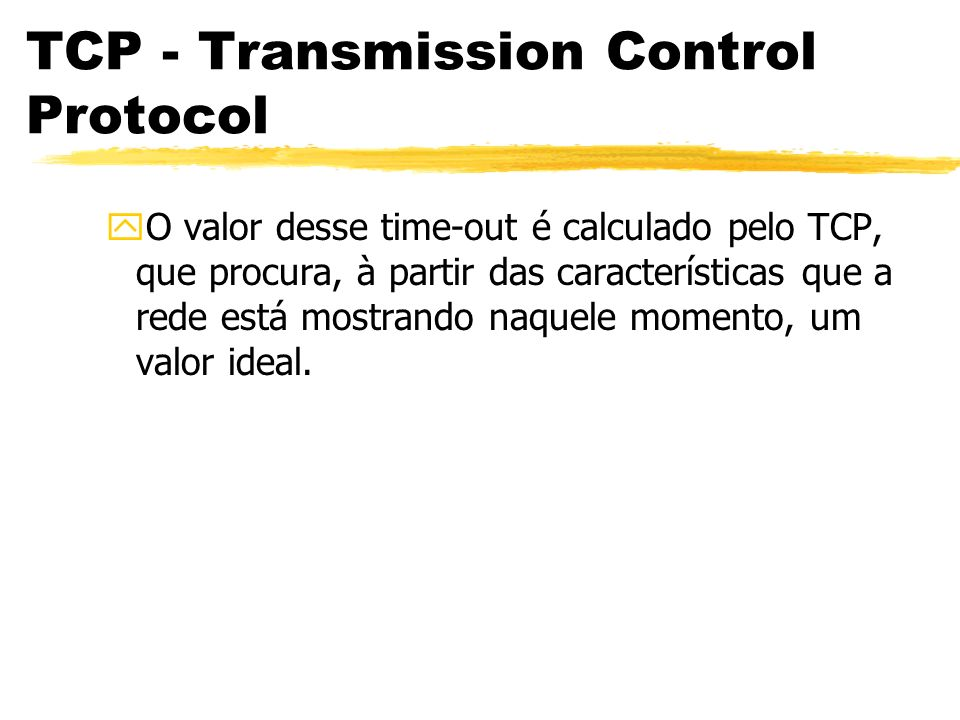 TCP - Transmission Control Protocol yO valor desse time-out é calculado pelo TCP, que procura, à partir das características que a rede está mostrando
