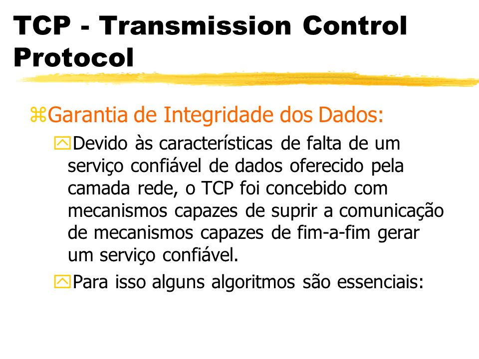 TCP - Transmission Control Protocol zGarantia de Integridade dos Dados: yDevido às características de falta de um serviço confiável de dados oferecido