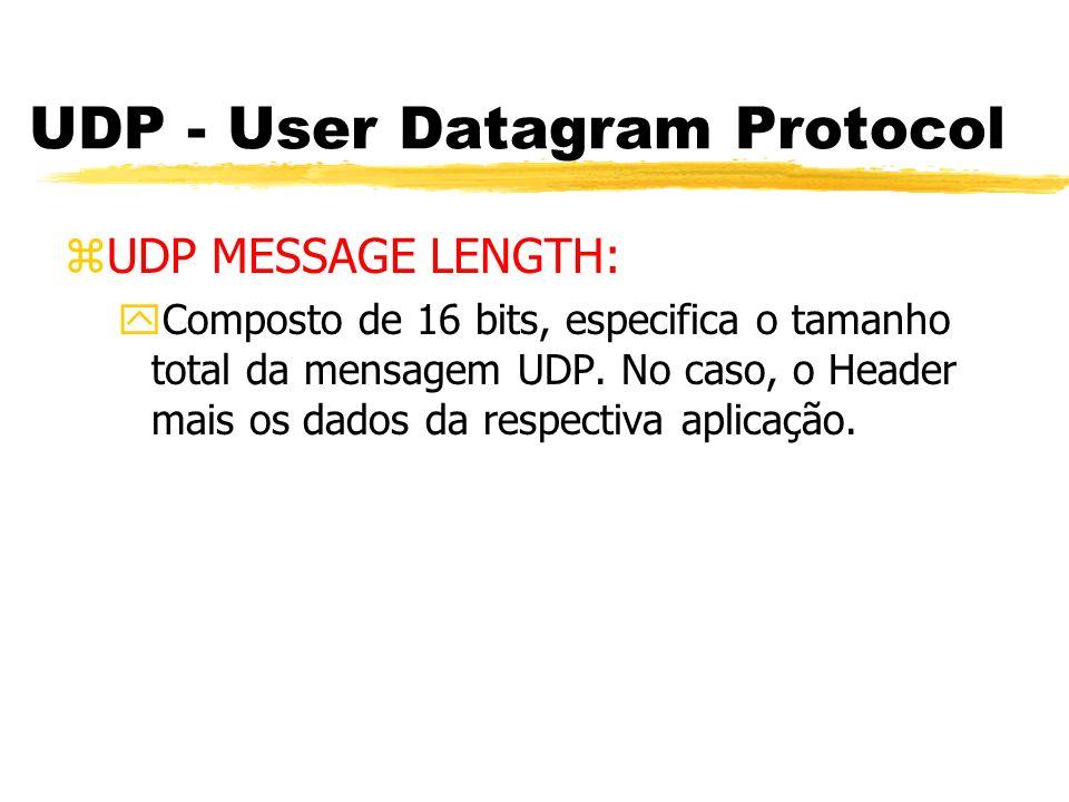 UDP - User Datagram Protocol zUDP MESSAGE LENGTH: yComposto de 16 bits, especifica o tamanho total da mensagem UDP. No caso, o Header mais os dados da