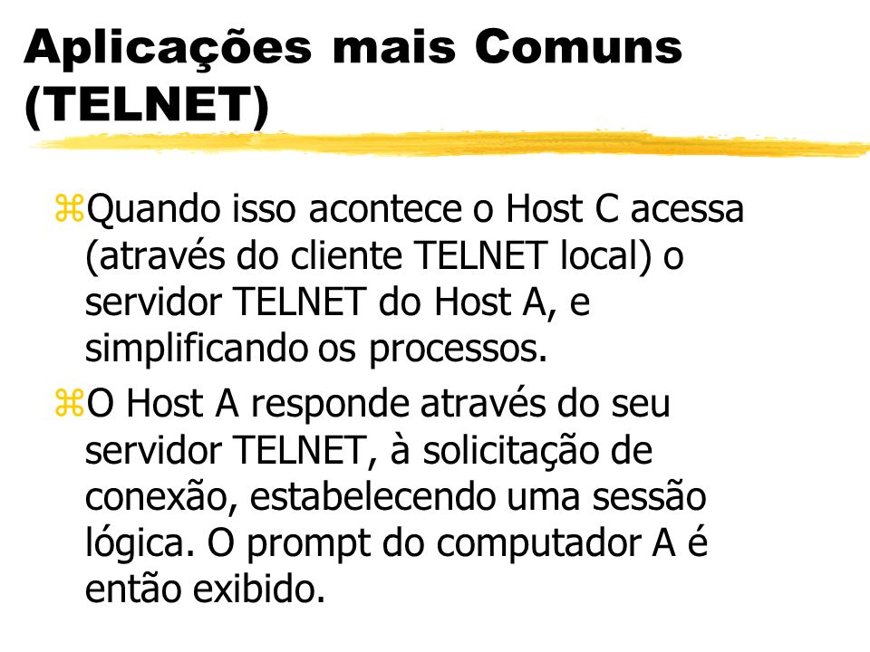 Aplicações mais Comuns (TELNET) zQuando isso acontece o Host C acessa (através do cliente TELNET local) o servidor TELNET do Host A, e simplificando o