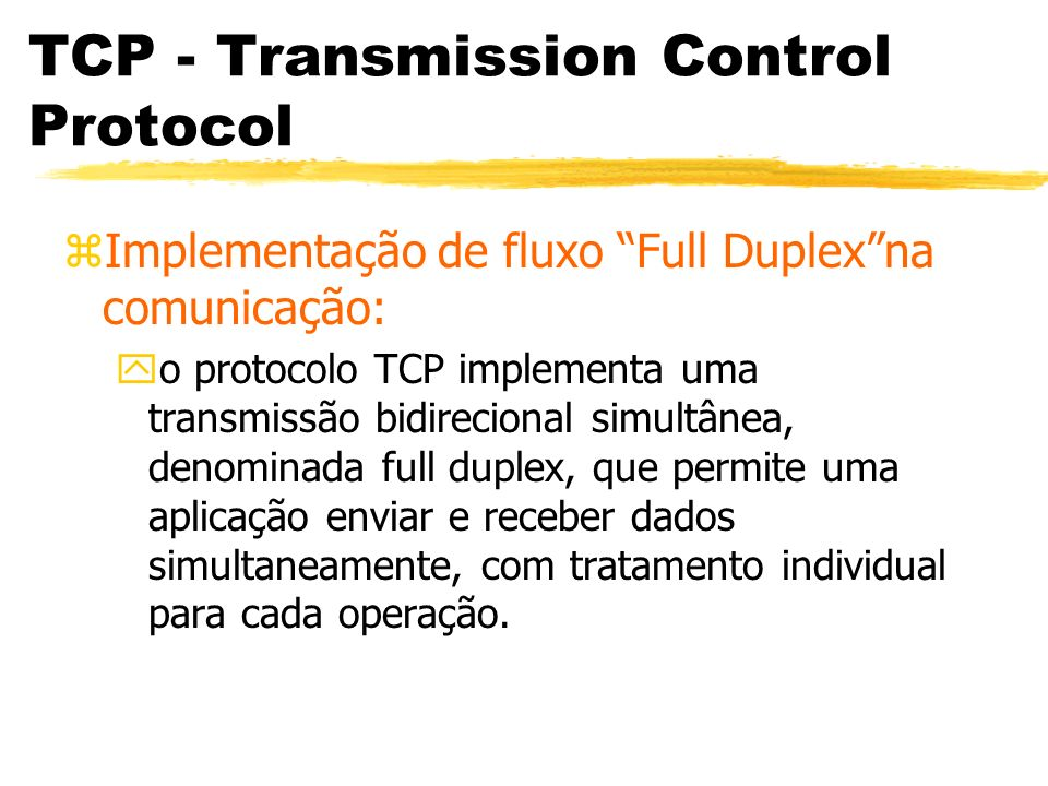TCP - Transmission Control Protocol zImplementação de fluxo Full Duplexna comunicação: yo protocolo TCP implementa uma transmissão bidirecional simult