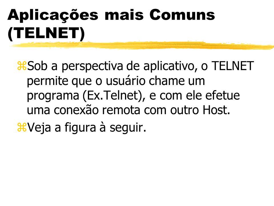 Aplicações mais Comuns (TELNET) zSob a perspectiva de aplicativo, o TELNET permite que o usuário chame um programa (Ex.Telnet), e com ele efetue uma c