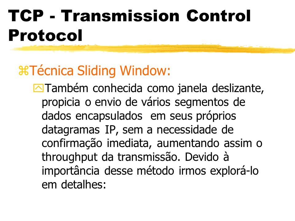 TCP - Transmission Control Protocol zReconhecimentos e Retransmissões: yO reconhecimento do TCP não é referenciada em relação ao número do bloco transmitido (como ocorre no nível 2), o algoritmo usado agora é número de octetos válidos no buffer do Receptor.
