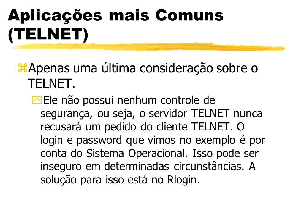 Aplicações mais Comuns (TELNET) zApenas uma última consideração sobre o TELNET. yEle não possui nenhum controle de segurança, ou seja, o servidor TELN