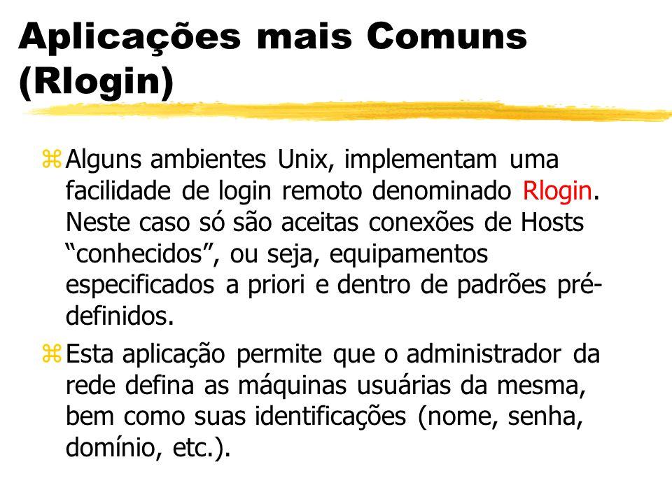Aplicações mais Comuns (Rlogin) zAlguns ambientes Unix, implementam uma facilidade de login remoto denominado Rlogin. Neste caso só são aceitas conexõ