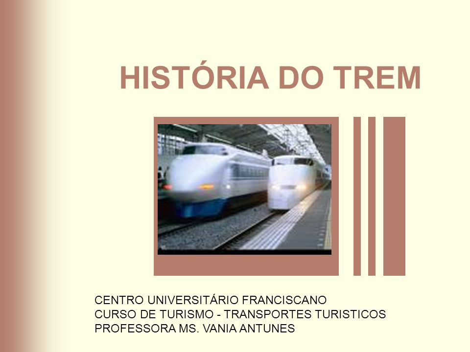 HISTÓRIA DO TREM CENTRO UNIVERSITÁRIO FRANCISCANO CURSO DE TURISMO - TRANSPORTES TURISTICOS PROFESSORA MS. VANIA ANTUNES