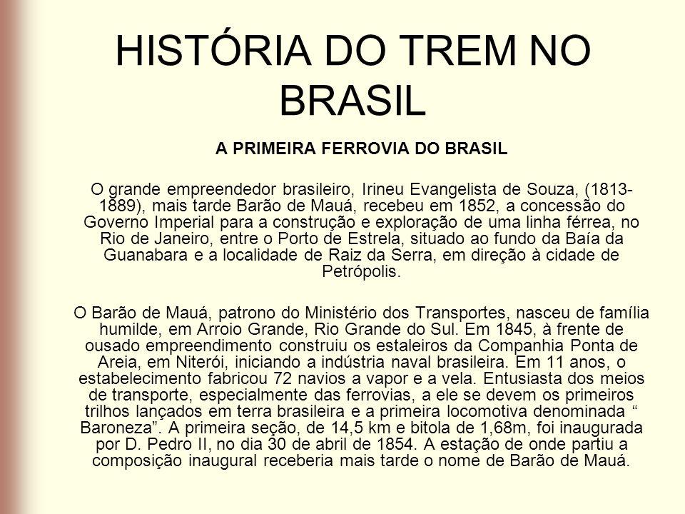 HISTÓRIA DO TREM NO BRASIL A PRIMEIRA FERROVIA DO BRASIL O grande empreendedor brasileiro, Irineu Evangelista de Souza, (1813- 1889), mais tarde Barão