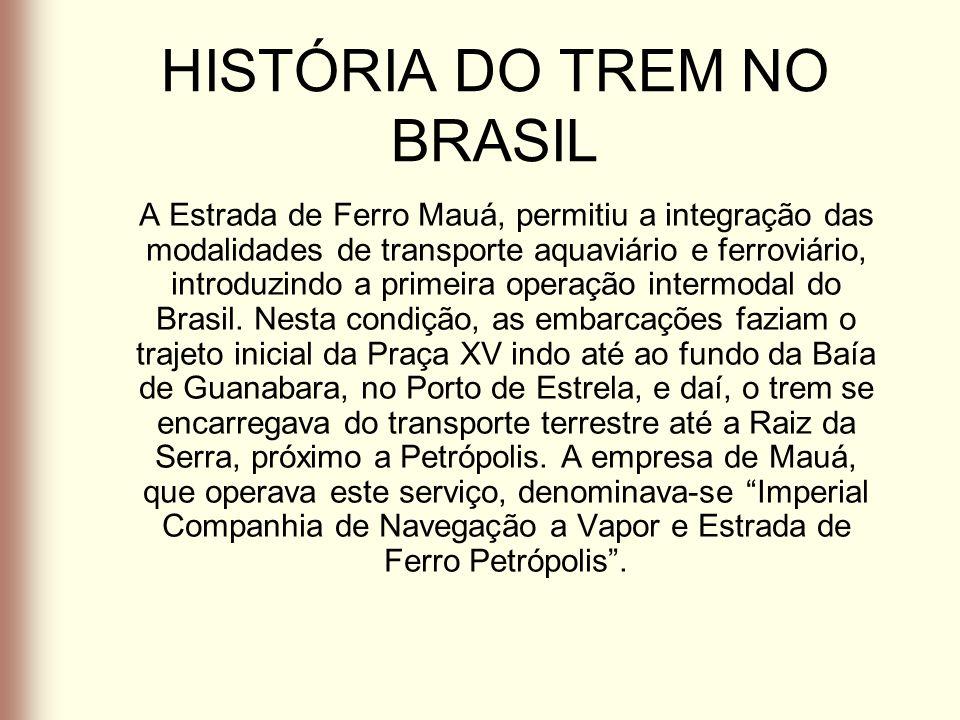 HISTÓRIA DO TREM NO BRASIL A Estrada de Ferro Mauá, permitiu a integração das modalidades de transporte aquaviário e ferroviário, introduzindo a prime