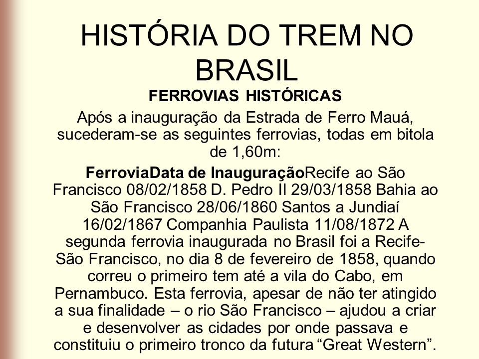 HISTÓRIA DO TREM NO BRASIL FERROVIAS HISTÓRICAS Após a inauguração da Estrada de Ferro Mauá, sucederam-se as seguintes ferrovias, todas em bitola de 1
