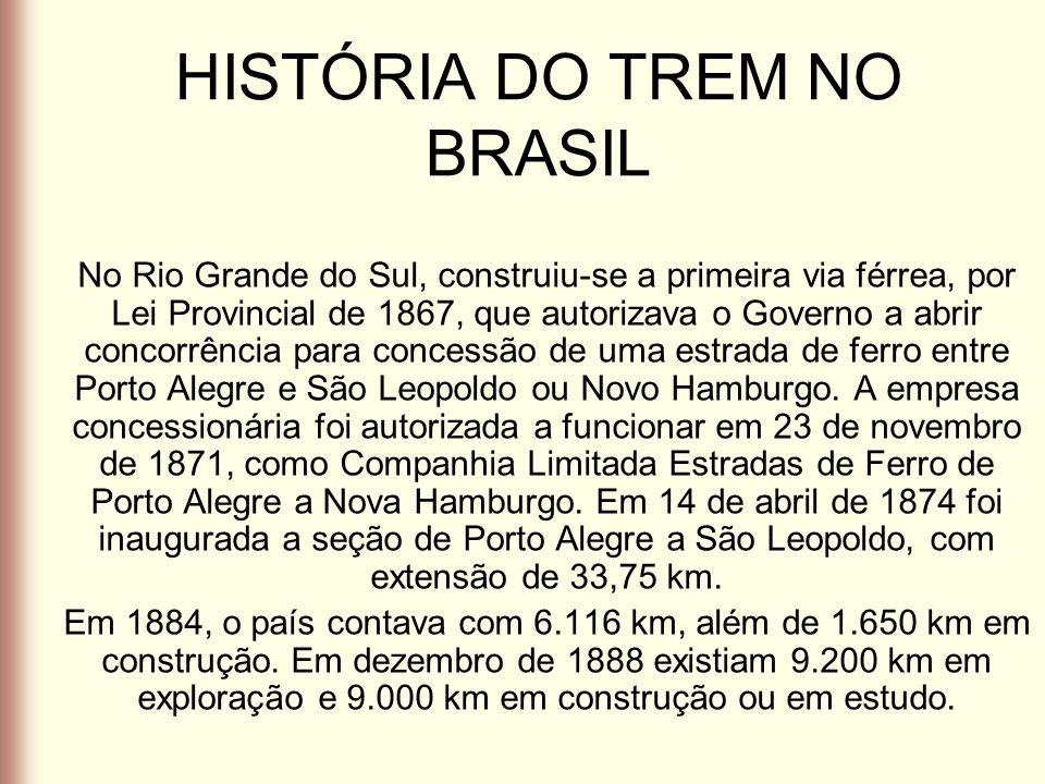 HISTÓRIA DO TREM NO BRASIL No Rio Grande do Sul, construiu-se a primeira via férrea, por Lei Provincial de 1867, que autorizava o Governo a abrir conc
